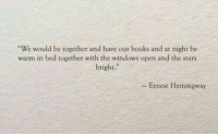 hemingway: We would be together and have our books and at night be  warm in bed together with the windows open and the stars  bright.  - Ernest Hemingway