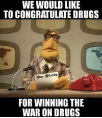 winning: WE WOULD LIKE  TO CONGRATULATE DRUGS  FOR WINNING THE  WAR ON DRUGS