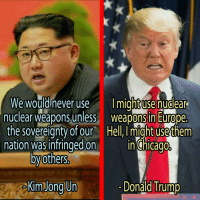 North Korea vs. America: We would never use  might use nuclear  nuclear weapons unless  weapons in Europe.  the sovereignty ofour Hell,Imight usethem  nation was infringed on  in chicago  others  Kim Jong Un  ona  rump North Korea vs. America