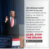 Drugs, The Wall, and Will: WE WOULD SAVE  BILLIONS OF DOLLARS  IF THE DEMOCRATS WOULD  GIVE US THE VOTES TO  BUILD THE WALL.  EITHER WAY, PEOPLE WILL  NOT BE ALLOWED INTO  OUR COUNTRY ILLEGALLY!  WE WILL CLOSE THE  ENTIRE SOUTHERN  BORDER IF NECESSARY.  MISES  ADE  MISES  ALSO, STOP  THE DRUGS!  步@realDonaldTrump We would save billions of dollars if the Democrats would give us the votes to build the WALL. Either way, people will NOT be allowed into our country illegally!