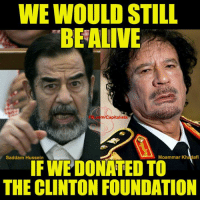 Memes, Capitalist, and Saddam Hussein: WE WOULD STILL  BEALIVE  ml Capitalists  Moammar Khadafi  Saddam Hussein  IFWE DONATED TO  THE CLINTON FOUNDATION Consider this: