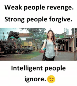 Strong People: Weak people revenge.  Strong people forgive.  Intelligent people  ignore.