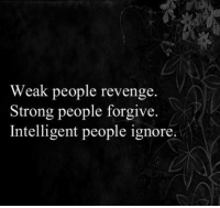 silly-luv:  ♡ find your best posts on my blog ♡: Weak people revenge.  Strong people forgive.  Intelligent people ignore. silly-luv:  ♡ find your best posts on my blog ♡