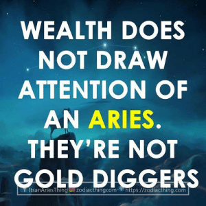 Aries, Gold, and Com: WEALTH DOES  NOT DRAW  ATTENTION OF  AN ARIES  THEY'RE NOT  GOLD DIGGERS  TÍtsanAriesThin zodiacthingcom- https://zodiacthing.com