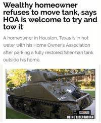 Memes, Home, and Houston: Wealthy homeowner  HOA is welcome to try and  refuses to move tank, says  tow it  A homeowner in Houston, Texas is in hot  water with his Home Owner's Association  after parking a fully restored Sherman tank  outside his home.  KHOU  6:08  BEING LIBERTARIAN (CS)