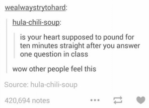 : wealwaystrytohard:  hula-chili-soup:  is your heart supposed to pound for  ten minutes straight after you answer  one question in class  wow other people feel this  Source: hula-chili-soup  420,694 notes