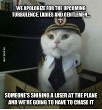 Memes, Chase, and Turbulent: WEAPOLOGIZE FOR THE UPCOMING  TURBULENCE LADIES AND GENTLEMEN  SOMEONE'S SHININGALASER ATTHE PLANE  AND WERE GOING TO HAVE TO CHASE IT