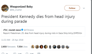 Weaponized: Weaponized Baby  @lib_crusher  Follow  President Kennedy dies from head injury  during parade  JTA | Jewish news@JTAnews  Report: Palestinian, 25, dies from head injury during riots in Gaza Strip bit.ly/2HPDiGn  11:53 AM- 20 Apr 2018  2,633 Retweets 7,554 Likes