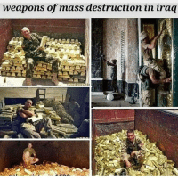 Children, Life, and Memes: weapons of mass destruction in iraq Great job! Stealing these gold bars for Rothschild and Rockefeller. You risked your life to steal gold for super wealthy elites, and you killed women-and children to get it done. Congratulations mercenaries.. I mean soldiers. Because at least mercenaries get paid. All ya'll got was a mortgage interest discount(VA) and a cheap medical plan. ☕🐸 4Biddenknowledge