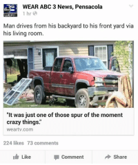 """Typical spur of the moment crazy thing.: WEAR ABC 3 News, Pensacola  abc  1 hr  UUEAR  Man drives from his backyard to his front yard via  his living room  """"It was just one of those spur of the moment  crazy things.""""  weartv com  224 likes 73 comments  I Like  Share  Comment Typical spur of the moment crazy thing."""