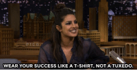 "<p><a href=""https://www.youtube.com/watch?v=EfA2cFjxsI4"" target=""_blank"">Priyanka Chopra gets real about fame and living in the public eye. </a></p>: WEAR YOUR SUCCESS LIKE A T-SHIRT, NOT A TUXEDO <p><a href=""https://www.youtube.com/watch?v=EfA2cFjxsI4"" target=""_blank"">Priyanka Chopra gets real about fame and living in the public eye. </a></p>"