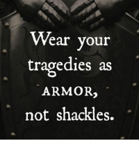 you: Wear your  tragedies as  ARMOR2  not shackles. you