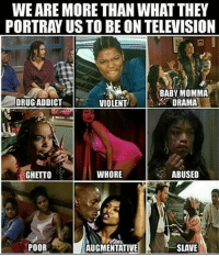 We are more than what they portray us to be on television BlackMattersUS BM BlackKnowledge black blacklove africanamerican blacklivesmatter BlackPower ProBlack BlackEmpowerment BlackIsBeautiful StayWoke: WEARE MORE THAN WHAT THEY  PORTRAY US TO BE ON TELEVISION  BABY MOMMA  DRUG ADDICT  DRAMA  VIOLENT  GHETTO  WHORE  ABUSED  POOR  AUGMENTATIVE  SLAVE We are more than what they portray us to be on television BlackMattersUS BM BlackKnowledge black blacklove africanamerican blacklivesmatter BlackPower ProBlack BlackEmpowerment BlackIsBeautiful StayWoke