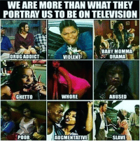 Babys Mommas: WEARE MORE THAN WHAT THEY  PORTRAY US TO BE ON TELEVISION  BABY MOMMA  DRUG ADDICT  DRAMA  VIOLENT  WHORE  ABUSED  GHETTO  SLAVE  POOR  AUGMENTATIVE