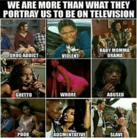 This is so dumb that they keep spreading the false image of our queens all around! blackknowledge woke blackpower hotep kemet blackqueens nefertiti melanin: WEARE MORE THAN WHAT THEY  PORTRAY US TO BEON TELEVISION  BABY MOMMA  DRUG ADDICT  DRAMA  VIOLENT  WHORE  ABUSED  GHETTO  POOR  AUGMENTATIVE  SLAVE This is so dumb that they keep spreading the false image of our queens all around! blackknowledge woke blackpower hotep kemet blackqueens nefertiti melanin