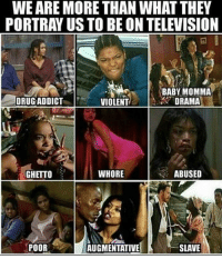Babys Mommas: WEARE MORE THAN WHAT THEY  PORTRAYUS TO BE ON TELEVISION  BABY MOMMA  DRUG ADDICT  VIOLENT  DRAMA  GHETTO  WHORE  ABUSED  SLAVE  POOR  AUGMENTATIVE