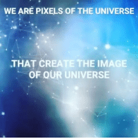 WEARE PIXELS OF THE UNIVERSE  THAT CREATE THE IMAGE  OF OUR UNIVERSE I'm just a focal point in the universe trying to get my point across. We are the pixels that create the image of our universe.