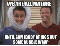 Bubble Wrap, Mature, and Somebody: WEAREALL MATURE  UNTIL SOMEBODY BRINGS OUT  SOME BUBBLE WRAP