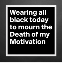 Death: Wearing all  black today  to mourn the  Death of my  Motivation