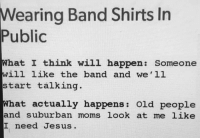 Jesus, Memes, and Moms: Wearing Band Shirts In  Public  What I think will happen: Someone  ill like the band and we'll  start talking  What actually happens: Old people  and suburban moms look at me like  工need Jesus.