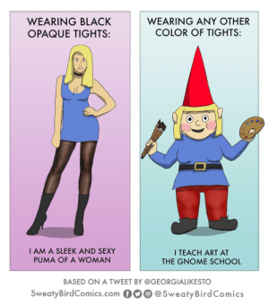 School, Sexy, and Puma: WEARING BLACK  OPAQUE TIGHTS:  WEARING ANY OTHER  COLOR OF TIGHTS:  I AM A SLEEK AND SEXY  PUMA OF A WOMAN  I TEACH ART AT  THE GNOME SCHOOL  BASED ON A TWEET BY @GEORGIALIKESTO  SweatyBirdComics.com@SweatyBirdComics Gnome Woman Gnome Cry