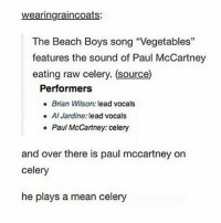 "mccartney: wearingraincoats:  The Beach Boys song ""Vegetables""  features the sound of Paul McCartney  eating raw celery. (source)  Performers  Brian Wilson: lead vocals  Al Jardine: lead vocals  Paul McCartney: celery  e  and over there is paul mccartney on  celery  he plays a mean celery"