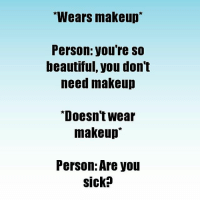 """The struggle is so fucking real: Wears makeup  Person: you're SO  beautiful, you don't  need makeup  """"Doesn't wear  makeup  Person: Are you  Sicko The struggle is so fucking real"""