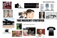 "Toxic Masculinity Starterpack: Wears overpowering cologne  SUGGESTED UsE:vr  REAL MEN DON'T CRY  ADEFENSE OF HYPER-MASCULINITY  SUPEFR  MALE  VITALITY  ""Don't worry, they like it rough""  OETARY SUPPLEMENT  CONSIDER S  YOUR MAN CARD  REISSUED.  TOXIC MASCULINITY STARTERPACK  Says ""Alpha"" unironically  Cuts you off for no reason  AS VEGA Toxic Masculinity Starterpack"