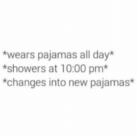 Accurate: *wears pajamas all day*  *showers at 10:00 pm*  *changes into new pajamas Accurate