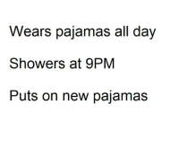 Relationships, Day, and All: Wears pajamas all day  Showers at 9PM  Puts on new pajamas