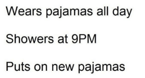 Day, All, and New: Wears pajamas all day  Showers at 9PM  Puts on new pajamas