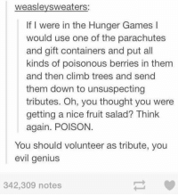 i volunteer as tribute https://t.co/NV8T55tezp: weaslevsweaters:  If I were in the Hunger Games l  would use one of the parachutes  and gift containers and put all  kinds of poisonous berries in them  and then climb trees and send  them down to unsuspecting  tributes. Oh, you thought you were  getting a nice fruit salad? Think  again. POISON  You should volunteer as tribute, you  evil genius  342,309 notes i volunteer as tribute https://t.co/NV8T55tezp