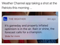 Nfl, Patriotic, and Forecast: Weather Channel app taking a shot at the  Patriots this morning  THE WEATHER  4m ago  Weather  Channel  It's gameday and properly inflated  optimism is in the air. Rain or shine, the  forecast calls for a champion.  Slide for more 😱