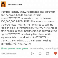 the scientist: Weave mama  trump is literally showing dictator-like behavior  and people's heads are still in their  asses?????????? he wants to ban to be over  100,000,000 PEOPLE????? he wants to censor  the scientists??????????? he wants to call the  feds on black communities????????? he wants to  strip people of their healthcare and reproductive  rights?????????? he's hiring literal ass white  supremacists to work with him???????? Is  there  something  y'all aren't seeing  correctly??  Since you've been gone #maybe they're reading th  126,216 notes