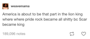 America, The Lion King, and Lion: weavemama  America is about to be that part in the lion king  where where pride rock became all shitty bc Scar  became king  189,096 notes Long live the Democracy 😔