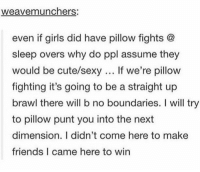 Cute, Friends, and Girls: weavemunchers:  even if girls did have pillow fights @  sleep overs why do ppl assume they  would be cute/sexy If we're pillow  fighting it's going to be a straight up  brawl there will b no boundaries. I will try  to pillow punt you into the next  dimension. I didn't come here to make  friends I came here to win i came to win https://t.co/G6zgRFX9Ms