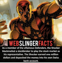 ▲▲ - The Shocker! - My other IG accounts @factsofflash @yourpoketrivia @facts_of_heroes ⠀⠀⠀⠀⠀⠀⠀⠀⠀⠀⠀⠀⠀⠀⠀⠀⠀⠀⠀⠀⠀⠀⠀⠀⠀⠀⠀⠀⠀⠀⠀⠀⠀⠀⠀⠀ ⠀⠀----------------------- spiderman peterparker tomholland marvelfacts spidermanfacts webslingerfacts venom carnage avengers xmen justiceleague marvel homecoming tobeymaguire andrewgarfield ironman spiderman2099 civilwar auntmay like gwenstacy maryjane deadpool miguelohara hobgoblin milesmorales like4like: WEB  SLINGER  FACTS  As a member of the villainous Defenders, the Shocker  blackmailed a stockbroker to play the stock market as  his representative. The Shocker earned one million  dollars and deposited the money into his own Swiss  bank account. ▲▲ - The Shocker! - My other IG accounts @factsofflash @yourpoketrivia @facts_of_heroes ⠀⠀⠀⠀⠀⠀⠀⠀⠀⠀⠀⠀⠀⠀⠀⠀⠀⠀⠀⠀⠀⠀⠀⠀⠀⠀⠀⠀⠀⠀⠀⠀⠀⠀⠀⠀ ⠀⠀----------------------- spiderman peterparker tomholland marvelfacts spidermanfacts webslingerfacts venom carnage avengers xmen justiceleague marvel homecoming tobeymaguire andrewgarfield ironman spiderman2099 civilwar auntmay like gwenstacy maryjane deadpool miguelohara hobgoblin milesmorales like4like