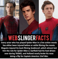 ▲▲ - It's cursed! - My other IG accounts @factsofflash @yourpoketrivia @facts_of_heroes ⠀⠀⠀⠀⠀⠀⠀⠀⠀⠀⠀⠀⠀⠀⠀⠀⠀⠀⠀⠀⠀⠀⠀⠀⠀⠀⠀⠀⠀⠀⠀⠀⠀⠀⠀⠀ ⠀⠀----------------------- spiderman peterparker tomholland marvelfacts spidermanfacts webslingerfacts venom carnage avengers xmen justiceleague marvel homecoming tobeymaguire andrewgarfield ironman spiderman2099 civilwar auntmay like gwenstacy maryjane deadpool miguelohara hobgoblin milesmorales like4like: WEB  SLINGER  FACTS  Every actor who has played Spider-Man in a live-action movie  has either been injured before or while filming the movie.  Maguire injured his back filming Seabiscuit ,which almost lost  him the role for Spider-Man 2, Garfield had his heel driven  over during TASM2, and Holland nearly broke his nose  doing a flip for Captain America: Civil War. ▲▲ - It's cursed! - My other IG accounts @factsofflash @yourpoketrivia @facts_of_heroes ⠀⠀⠀⠀⠀⠀⠀⠀⠀⠀⠀⠀⠀⠀⠀⠀⠀⠀⠀⠀⠀⠀⠀⠀⠀⠀⠀⠀⠀⠀⠀⠀⠀⠀⠀⠀ ⠀⠀----------------------- spiderman peterparker tomholland marvelfacts spidermanfacts webslingerfacts venom carnage avengers xmen justiceleague marvel homecoming tobeymaguire andrewgarfield ironman spiderman2099 civilwar auntmay like gwenstacy maryjane deadpool miguelohara hobgoblin milesmorales like4like