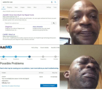 me irl: webmd for cars  All Shopping News Images Videos More  Settings Tools  About 428,000 results (0.43 seconds)  AutoMD: Know How Much Car Repair Costs  https://www.automd.com/ ▼  Know the true car repair cost by vehicle, job, and location. Our auto repair estimate tool shows you parts  and labor quotes from service shops near you  Results from automd.com  Diagnose  Diagnose Your Vehicle. Diagnose and  troubleshoot your car.  Auto Answers  AutoMD answers your auto repair  questions by giving free help..  CarMD: About us  https://www.carmd.com/ ▼  Apr 22, 2014 - CarMD takes the mystery, expense and worry out of cars through technology that powers  first and third party auto diagnostic apps, software, and tools.  AutoMD  Find a Shop  How-to Guides  Recalls & TSBs  2  3  4  Select Car  Questions  Problems  Inspection  Solution  Possible Problems  Here's what may be causing your car problems. Learn more before you start troubleshooting  Problem  DIY Cost  Shop Cost  Cancer  Your car probably has cancer. It's the only logical  explanation.  Difficulty: Hard  Read How-To Guide | Find shops  $3.50  It's terminal  Continue to Inspect me irl