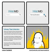 WebMD  Search  Urinary Tract infection  Urinary tract infections (UTIs are bacterial infections  in the urinary system. They're very commonand  usually not serious, though there can be exceptions.  Your urinary tract includes your bladder, kidneys,  ureters (two tubes that go from your kidneys to your  bladder), and urethra (how urine goes out of your  body from your bladder.  If you have a UTI in your kidneys, doctors call it  pyelonephritis. If it's in your bladder, the medical  tem is cystitis.  Lemon Sandwich  WebMD  Burning Sensation ‪Burning Sensation comic comics comicstrip webcomic illustration art burning doodle webmd health‬