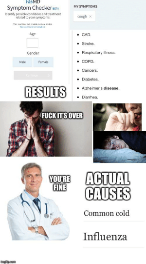 Going from looking up symptoms to seeing your doctor starterpack: WEBMD  Symptom Checker aETA  MY SYMPTOMS  Identify possible conditions and treatment  related to your symptoms.  cough x  This anl daea not pravide medical advie  See sdditionist infunmation  • CAD.  Age  • Stroke.  • Respiratory illness.  Gender  COPD.  Female  Male  Cancers.  Continu  Diabetes.  RESULTS  • Alzheimer's disease.  Diarrhea.  FUCK IT'S OVER  ACTUAL  FINE  CAUSES  YOU'RE  Common cold  Influenza  imgflipcom Going from looking up symptoms to seeing your doctor starterpack