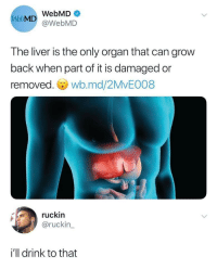 webMD, Back, and Liver: WebMD  WebMD@WebMD  The liver is the only organ that can grow  back when part of it is damaged or  removed. wb.md/2MvE008  ruckin  @ruckin  i'll drink to that