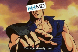 webMD, You, and Dead: WebMD  You are already dead.