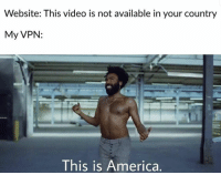 America, Memes, and Video: Website: This video is not available in your country  My VPN:  This is America.