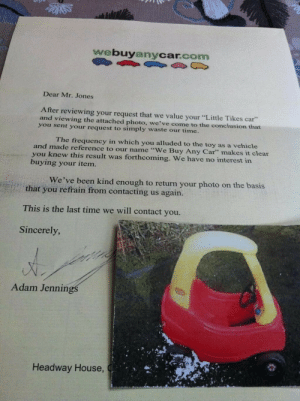 "Dear Mr: webuyanycar.com  Dear Mr. Jones  After reviewing your request that we value your ""Little Tikes car""  and viewing the attached photo, we've come to the conclusion that  you sent your request to simply waste our time.  The frequency in which you alluded to the toy as a vehicle  and made reference to our name ""We Buy Any Car"" makes it clear  you knew this result was forthcoming. We have no interest in  buying your item.  We've been kind enough to return your photo on the basis  that you refrain from contacting us again.  This is the last time we will contact you.  Sincerely  Adam Jennin  Headway House,"