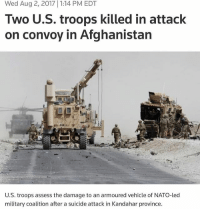 🇺🇸 RIP neverforget: Wed Aug 2, 2017 1:14 PM EDT  Two U.S. troops killed in attack  on convoy in Afghanistan  U.S. troops assess the damage to an armoured vehicle of NATO-led  military coalition after a suicide attack in Kandahar province 🇺🇸 RIP neverforget