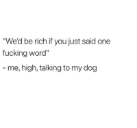 "Fucking, Word, and Dog: ""We'd be rich if you just said one  fucking word""  - me, high, talking to my dog"