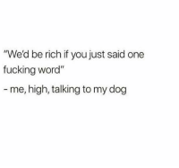 "Fucking, Word, and Dank Memes: ""We'd be rich if you just said one  fucking word""  me, high, talking to my dog Cmon buddy @animalsdoingthings"