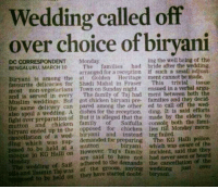 Power of Biryani.  #ValidReason: Wedding called off  over choice of biryani  ing the well being of the  DC CORRESPONDENT Monday  BENGALURU, MARCH 10 The families  had bride after the wedding,  arranged for a reception if such a small adjust-  Biryani is among the at Golden Heritage  ment cannot be made.  favourite delicacies for Shadi Mahal in Fraser  This  trivial issue  most non-vegetarians Town on Sunday night.  ensued in a verbal argue  and served in every  The family Taj had ment between both the  is Muslim But got chicken pre families and they decid.  same delicacy can pared among the other ed to call off the also spoil a wedding, A dishes for the recepti  ding. It is said efforts  eged that the made by the elders to  mutton and of console Monday morn-  ended up in the opposed for chicken lies til ding which of a demanded for preparing  The KG Halli police  to held at a which was aware of the  mosque in KG Halli on family incident, said that th  are said to have not had never seen or  Saif adhered to the demands the cancellation of the  of the groom, saying wedding just over  ed to be held on they have started Power of Biryani.  #ValidReason