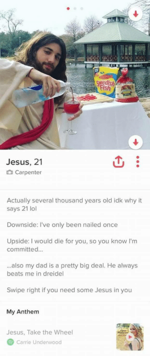 Dad, God, and Jesus: wedish  Jesus, 21  Carpenter  Actually several thousand years old idk why it  says 21 lol  Downside: I've only been nailed once  Upside: I would die for you, so you know I'm  committed...  ..also my dad is a pretty big deal. He always  beats me in dreidel  Swipe right if you need some Jesus in you  My Anthem  Jesus, Take the Wheel  Carrie Underwood God Level